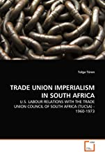 TRADE UNION IMPERIALISM IN SOUTH AFRICA: U.S. LABOUR RELATIONS WITH THE TRADE UNION COUNCIL OF SOUTH AFRICA (TUCSA) - 1960-1973