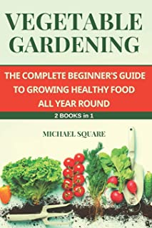 Vegetable Gardening: The Complete Beginner's Guide to Growing Healthy Food All Year Round. 2 Books in 1.
