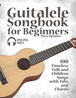 Guitalele Songbook for Beginners - 100 Timeless Folk and Children Songs with Tabs and Chords