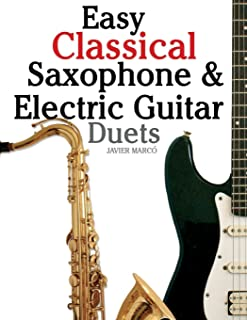 Easy Classical Saxophone & Electric Guitar Duets: For Alto, Baritone, Tenor & Soprano Saxophone player. Featuring music of...