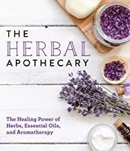 The Herbal Apothecary: Healing Power of Herbs, Essential Oils, and Aromatherapy