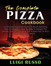 The Complete Pizza Cookbook: A Complete Beginners Guide To Mouth-Watering, Easy And Healthy Pizza Recipes To Delight The S...