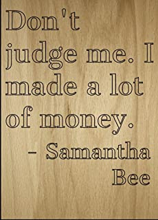 Mundus Souvenirs Don't Judge me. I Made a lot of Money. Quote by Samantha Bee, Laser Engraved on Wooden Plaque - Size: 8