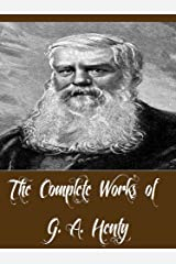 The Complete Works of G. A. Henty (81 Complete Works of G. A. Henty Including A Search For A Secret, A Chapter of Adventures, The Dragon and the Raven, The Golden Canyon, Facing Death, And More) Kindle Edition