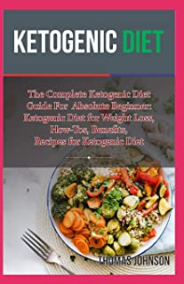KETOGENIC DIET: The Complete Ketogenic Diet  Guide For  Absolute Beginner:  Ketogenic Diet for Weight Loss, How-Tos, Benefits,  Recipes for Ketogenic Diet