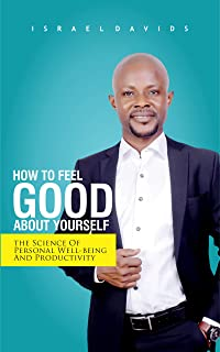 HOW TO FEEL GOOD ABOUT YOURSELF: The Science Of Personal Well-being and Productivity
