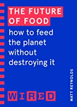 The Future of Food (WIRED guides): How to Feed the Planet Without Destroying It