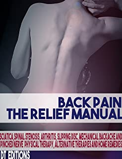 BACK PAIN: THE RELIEF MANUAL: Sciatica, Spinal Stenosis, Arthritis, Slipping disc, Mechanical Backache and Pinched Nerve Physical Therapy, Alternative Therapies and Home Remedies (English Edition)