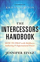 The Intercessors Handbook: How to Pray with Boldness, Authority and Supernatural Power (English Edition)