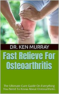 Fast Relieve For Osteoarthritis : The Ultimate Cure Guide On Everything You Need To Know About Osteoarthritis