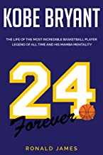Kobe Bryant: The Life of The Most Incredible Basketball Player Legend of All Time and His Mamba Mentality (English Edition)