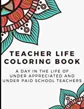 Teacher Life Coloring Book: A Day in the Life of Under Appreciated and Under Paid School Teachers - Bringing Mindfulness, Humor and Appreciation to the Daily Life of a Teachers through Coloring