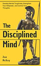 The Disciplined Mind: Develop Mental Toughness, Strengthen Your Willpower, and Control Your Thoughts.