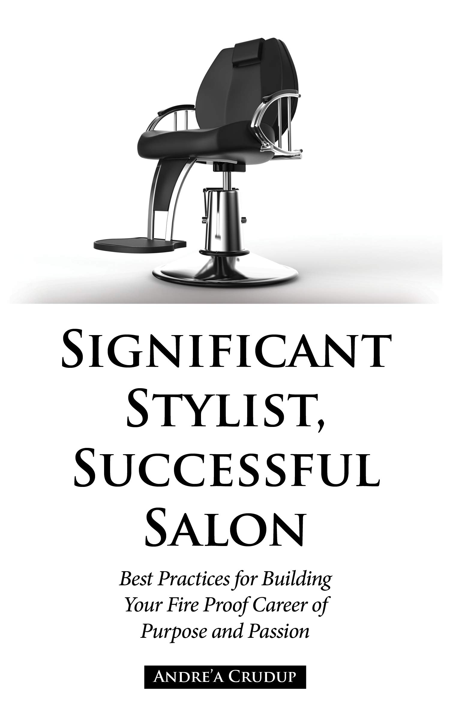 Significant Stylist, Successful Salon: Best Practices for Building Your Fire Proof Career of Purpose and Passion