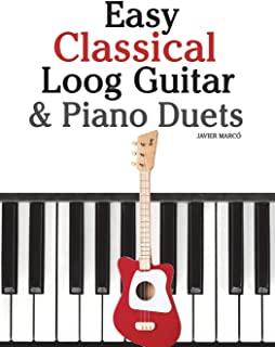 Easy Classical Loog Guitar & Piano Duets: Featuring music of Bach, Mozart, Beethoven, Tchaikovsky and other composers. In ...