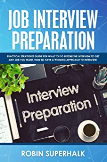 Job Interview Preparation: Practical Strategies Guide for What to Do Before the Interview to Get Any Job You Want. How to ...