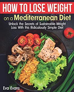 HOW TO LOSE WEIGHT ON A MEDITERRANEAN DIET: Unlock the Secrets of Sustainable Weight Loss With this Ridiculously Simple Di...
