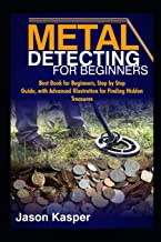 METAL DETECTING FOR BEGINNERS: Best Book for Beginners, Step by Step Guide, with Advanced Illustration for Finding Hidden ...