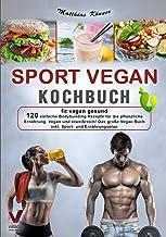 Sportowa książka kucharska wegańska – zdrowa w organizmie: 120 prostych przepisów na żywność roślinną. Wegańska i bogata w...
