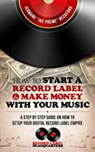 How to Start a Record Label & Make Money with Your Music: A Step By Step Guide on How To Setup Your Digital Record Label Empire