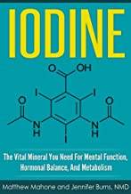 Iodine: The Vital Mineral You Need For Mental Function, Hormonal Balance, And Metabolism (Iodine, iodine supplement, iodine deficiency, iodine why you ... thyroid disorder) (English Edition)