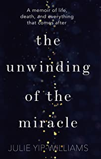 The Unwinding of the Miracle: A memoir of life, death and everything that comes after
