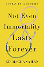 Not Even Immortality Lasts Forever: Mostly True Stories