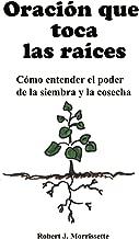 Oracion que toca las raices: Cómo entender el poder de la siembra y la cosecha (Spanish Edition)