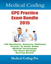 Medical Coding CPC Practice Exam Bundle 2015: 150 CPC Practice Exam Questions, Answers, Full Rationale, Medical Terminology, Common Anatomy, The Exam Strategy ... more. (Medical Coding Pro Practice Exams)