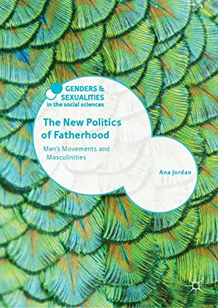 The New Politics of Fatherhood: Men's Movements and Masculinities (Genders and Sexualities in the Social Sciences)