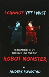 I Cannot, Yet I Must: The True Story of the Best Bad Monster Movie of All Time Robot Monster