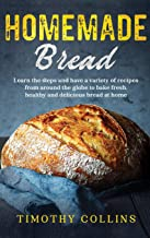 Homemade bread: Learn the steps and have a variety of recipes from around the globe to bake fresh, healthy and delicious b...