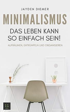 Minimalismus: Aufräumen, Entrümpeln und Organisieren. Das Leben kann so einfach sein! (German Edition)