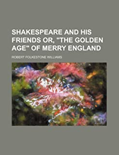 Shakespeare and His Friends Or, the Golden Age of Merry England