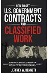 How to Get U.S. Government Contracts and Classified Work: A Contractor's Guide to Bidding on Classified Work and Building a Compliant Security Program ... and Cleared Defense Contractors Book 2) Kindle Edition