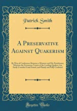 A Preservative Against Quakerism: By Way of Conference Between a Minister and His Parishioner; Wherein the Erroneous Tenets of the Leading Quakers Are ... Plainly and Fully Confuted (Classic Reprint)