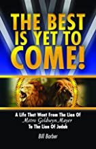 The Best Is Yet To Come: A Life That Went From The Lion Of Metro Goldwyn Mayer To The Lion Of Judah