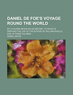 Daniel de Foe's Voyage Round the World; By a Course Never Sailed Before. to Which Is Prefixed the Life of the Author, by W...