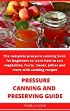 PRESSURE CANNING AND PRESERVING GUIDE: The complete pressure canning book for beginners to learn how to can vegetables, fr...
