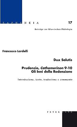 Dux Salutis Prudenzio, «Cathemerinon» 910 Gli Inni della Redenzione: Introduzione, testo, traduzione e commento (Sapheneia Vol. 17)