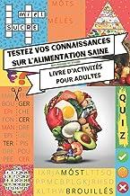Testez vos connaissances sur l'alimentation saine - Livre d'activités pour adultes: Mots mêlés, mots croisés, quiz, mots c...