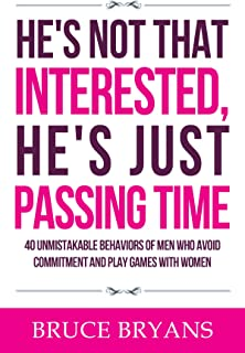 He's Not That Interested, He's Just Passing Time: 40 Unmistakable Behaviors of Men Who Avoid Commitment and Play Games with Women