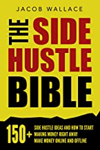 The Side Hustle Bible: 150+ Side Hustle Ideas and How to Start Making Money Right Away – Make Money Online and Offline