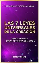 Las 7 Leyes Universales De La Creación: Domina el arte de crear tu propia realidad.