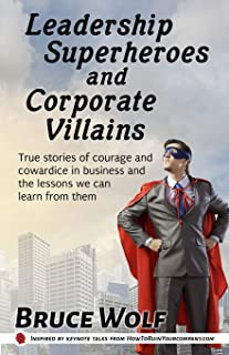 Leadership Superheroes And Corporate Villains: True Stories Of Courage And Cowardice In Business And The Lessons We Can Le...