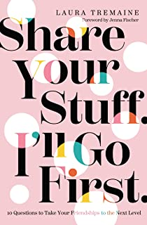 Share Your Stuff. I`ll Go First.: 10 Questions to Take Your Friendships to the Next Level