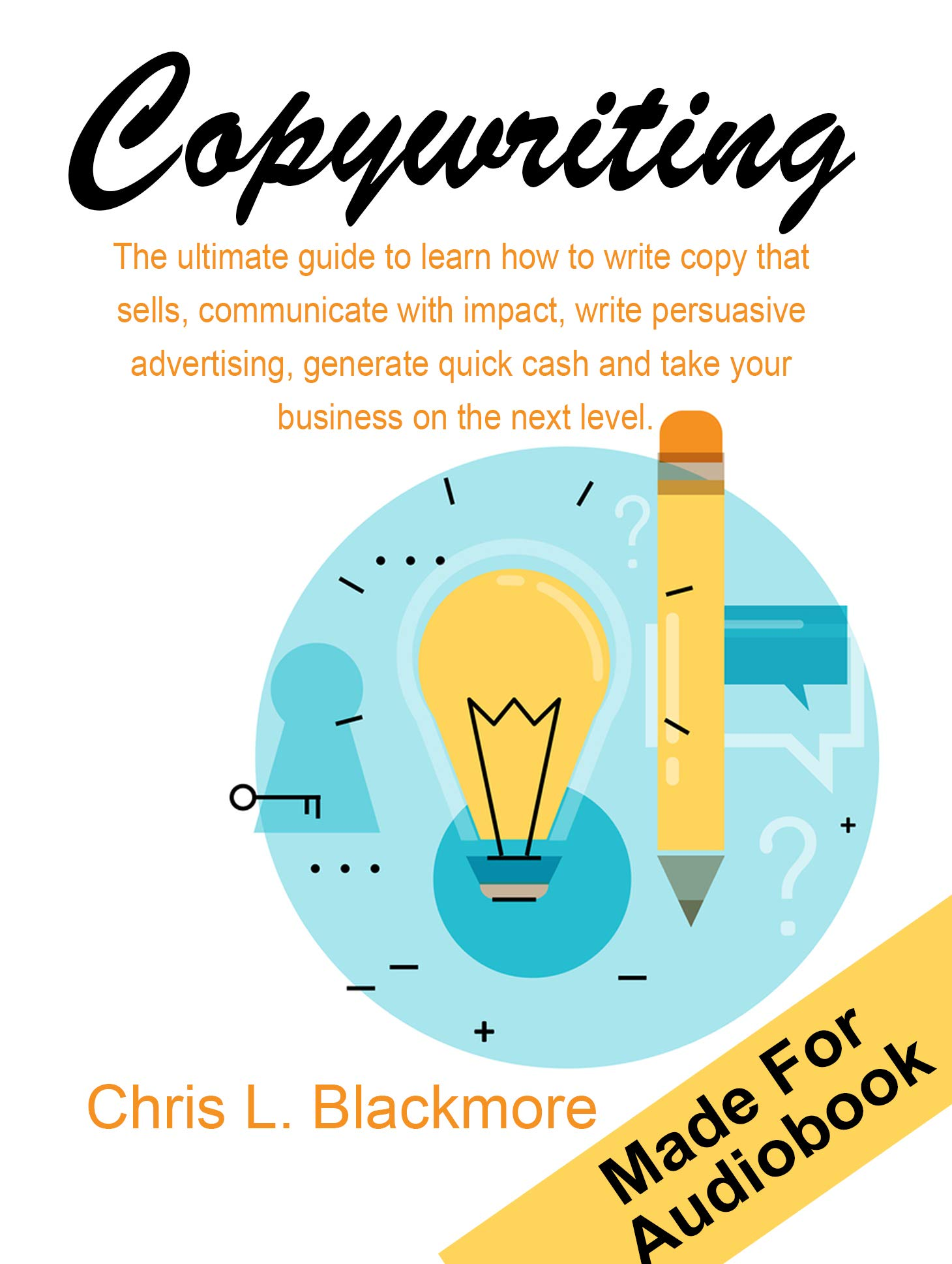 Copywriting: the ultimate guide to learn how to write copy that sells, communicate with impact, write persuasive advertising, generate quick cash and take your business on the next level