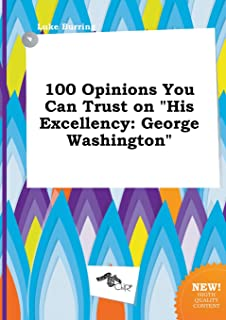 100 Opinions You Can Trust on His Excellency: George Washington