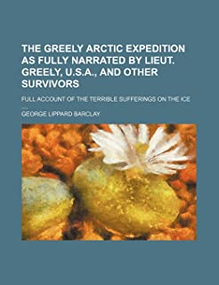 The Greely Arctic Expedition as Fully Narrated by Lieut. Greely, U.S.A., and Other Survivors; Full Account of the Terrible...