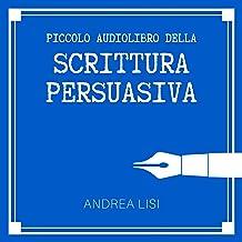 Il Piccolo Audiolibro della Scrittura Persuasiva: Come scrivere messaggi chiari, convincenti e profittevoli, sconfiggendo ...